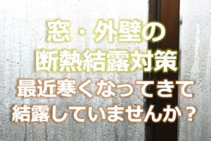 【窓・外壁の断熱結露対策】