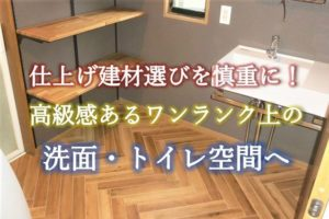 仕上げ建材選びを慎重に!高級感あるワンランク上の洗面・トイレ空間へ